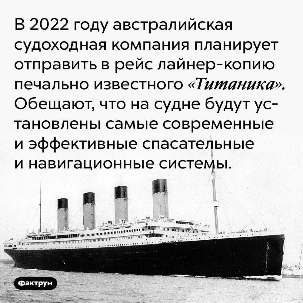 В 2022 году австралийская судоходная компания планирует отправить в рейс лайнер-копию печально известного «Титаника». Обещают, что на судне будут установлены самые современные и эффективные спасательные и навигационные системы.