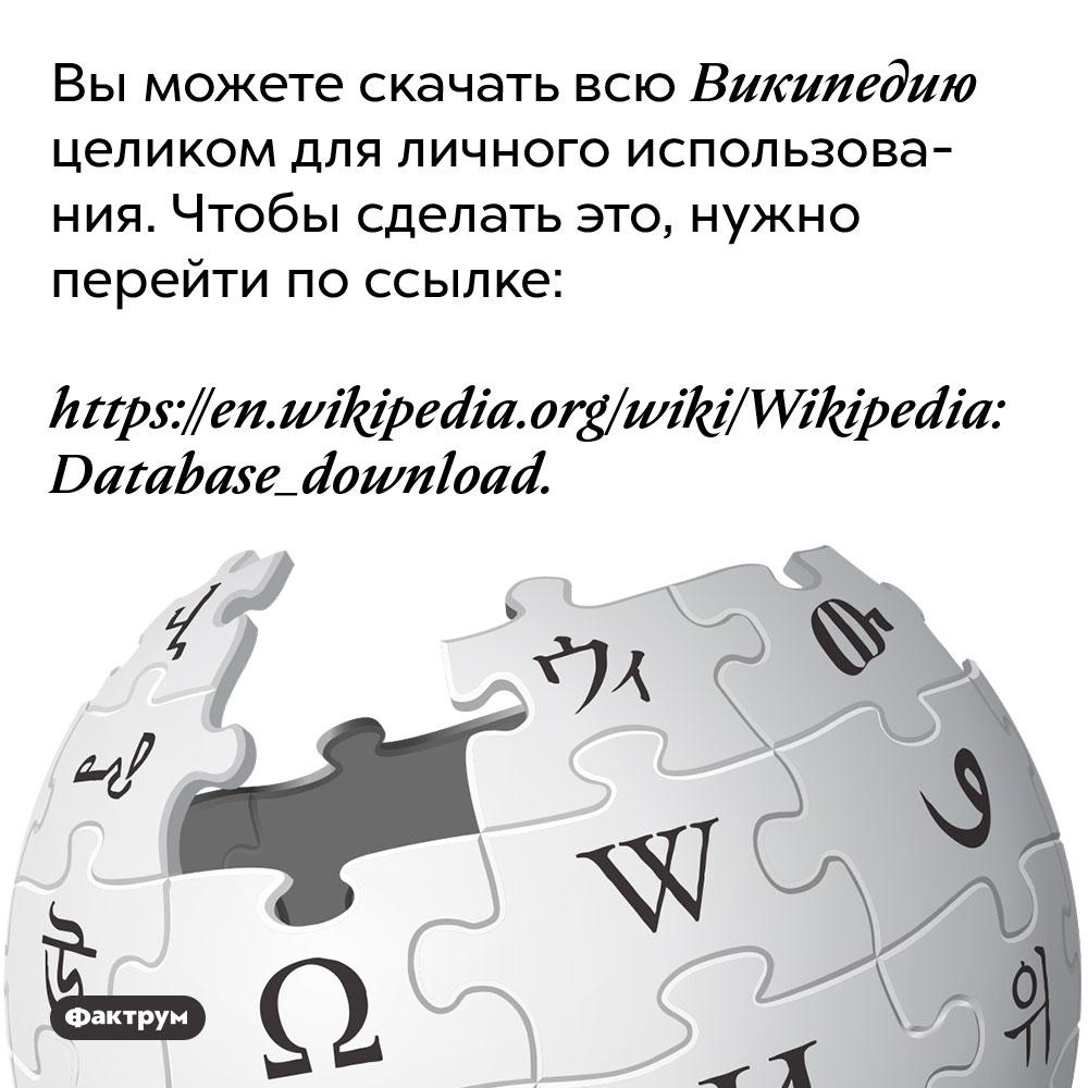 Вы можете скачать всю Википедию целиком для личного использования. Чтобы сделать это, нужно перейти по ссылке https://en.wikipedia.org/wiki/Wikipedia:Database_download
