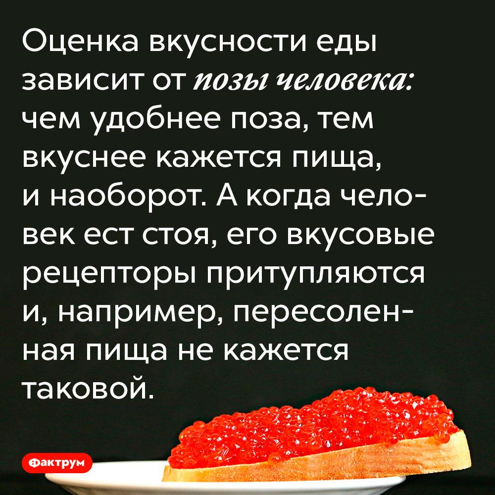 Оценка вкусности еды зависит от позы человека. Чем удобнее поза, тем вкуснее кажется пища, и наоборот. А когда человек ест стоя, его вкусовые рецепторы притупляются и, например, пересоленная пища не кажется таковой.