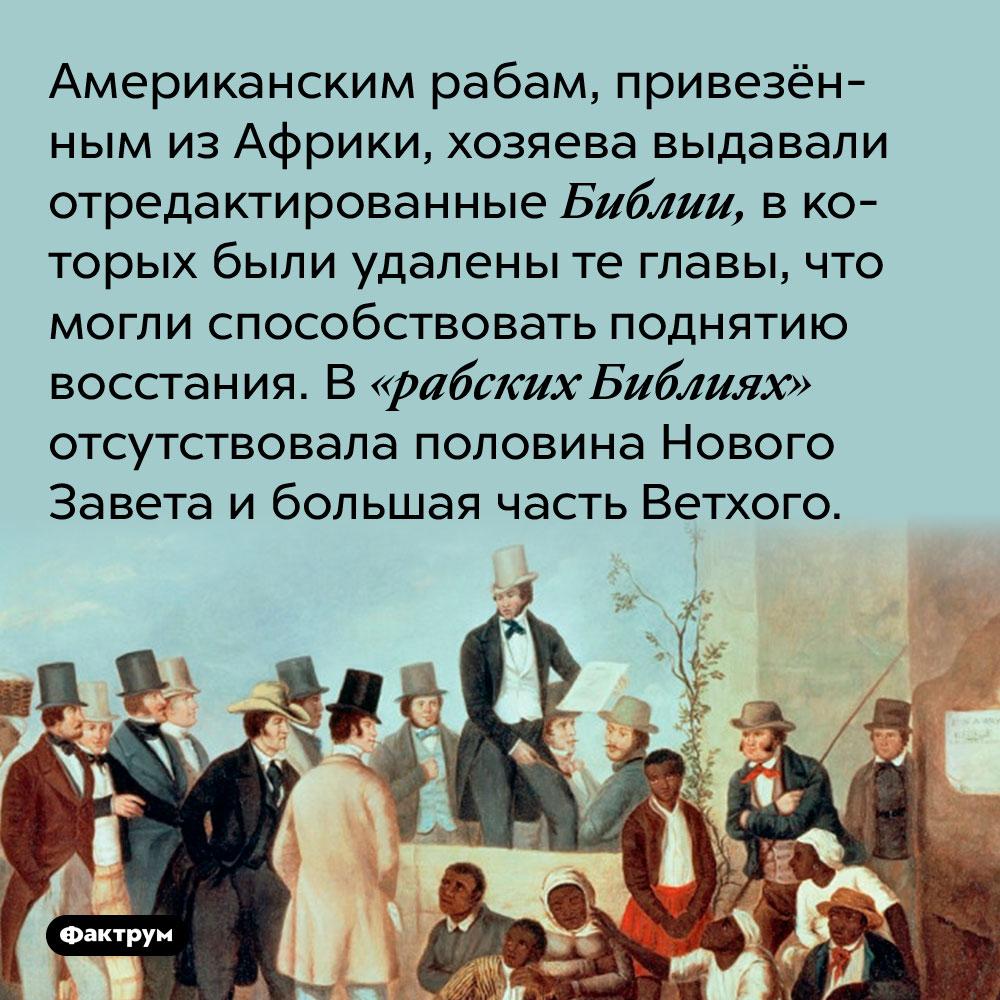 Американским рабам, привезёнными из Африки, хозяева выдавали отредактированные Библии. В них были удалены те главы, что могли способствовать поднятию восстания. В «рабских Библиях» отсутствовала половина Нового Завета и большая часть Ветхого.