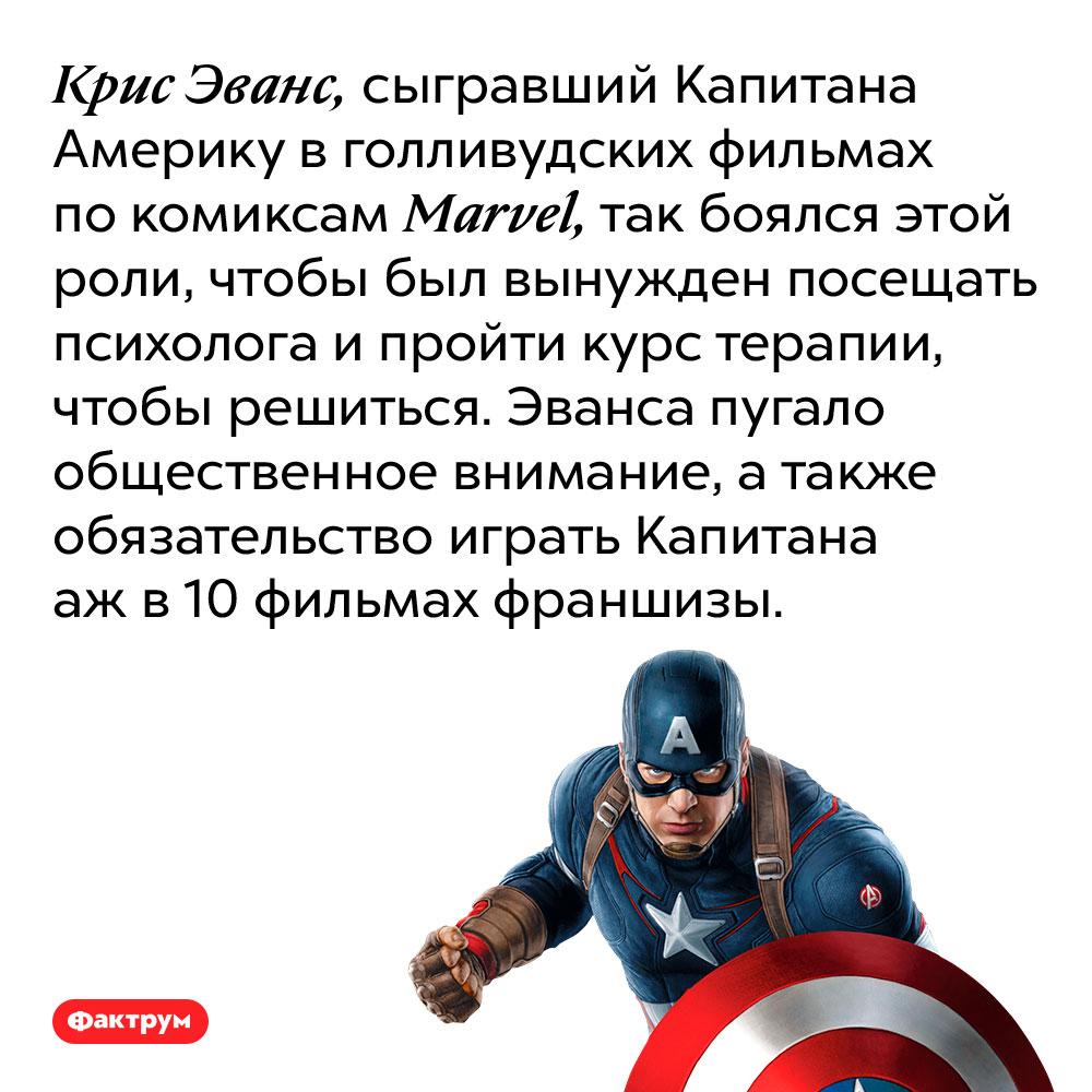 Крис Эванс, сыгравший Капитана Америку в голливудских фильмах по комиксам Marvel, так боялся этой роли, чтобы был вынужден посещать психолога и пройти курс терапии, чтобы решиться. Эванса пугало общественное внимание, а также обязательство играть Капитана аж в 10 фильмах франшизы.