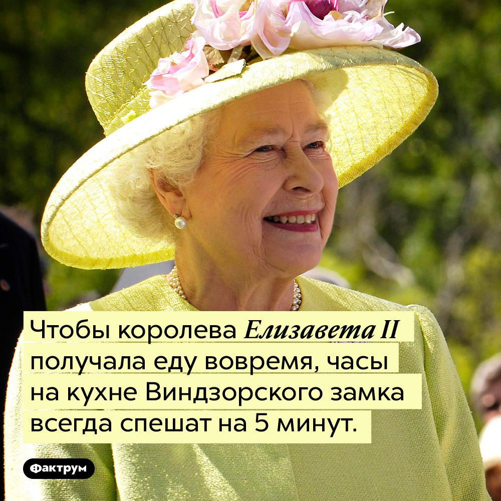 Чтобы королева Елизавета II получала еду вовремя, часы на кухне Виндзорского замка всегда спешат на 5 минут.