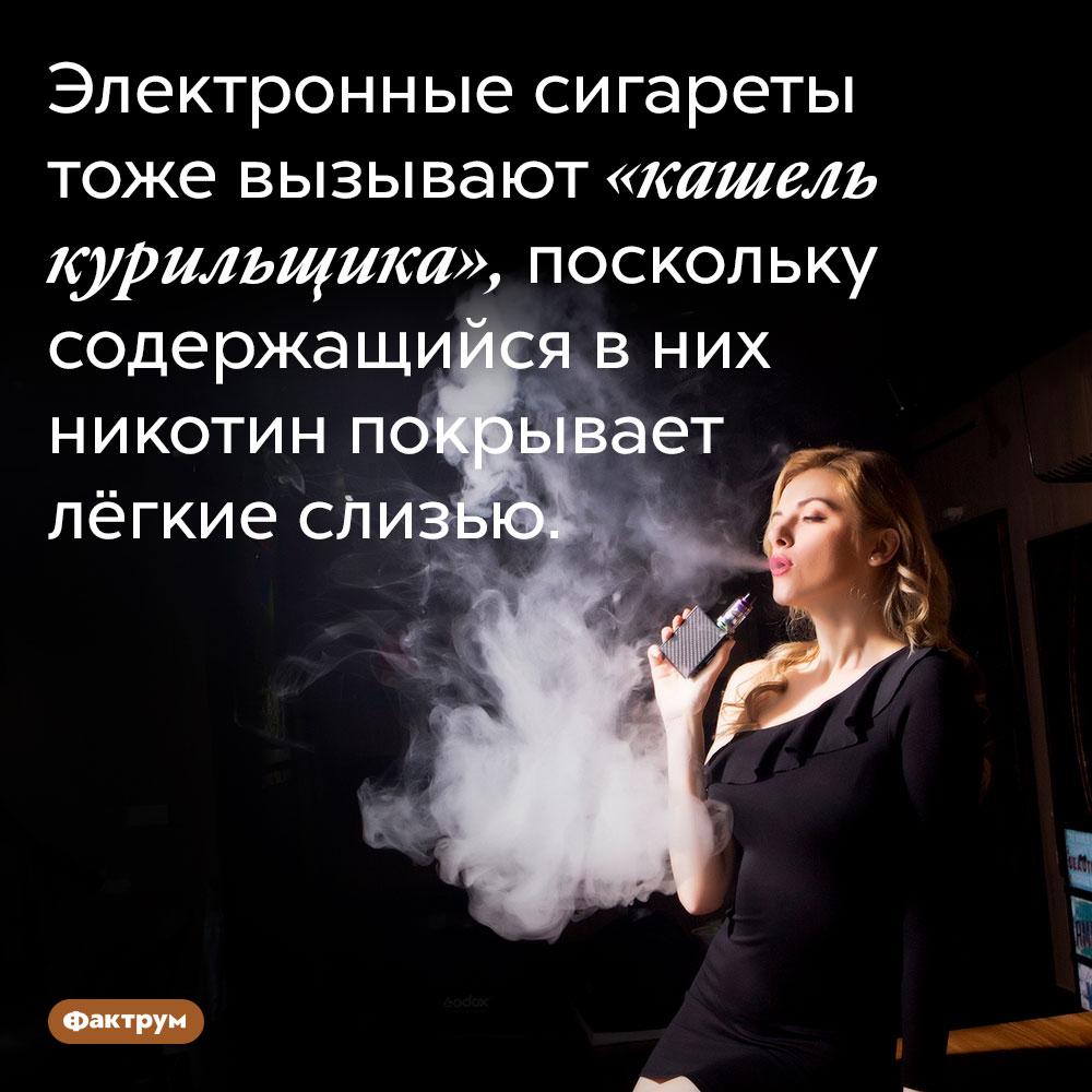 Электронные сигареты тоже вызывают «кашель курильщика», поскольку содержащийся в них никотин покрывает лёгкие слизью.