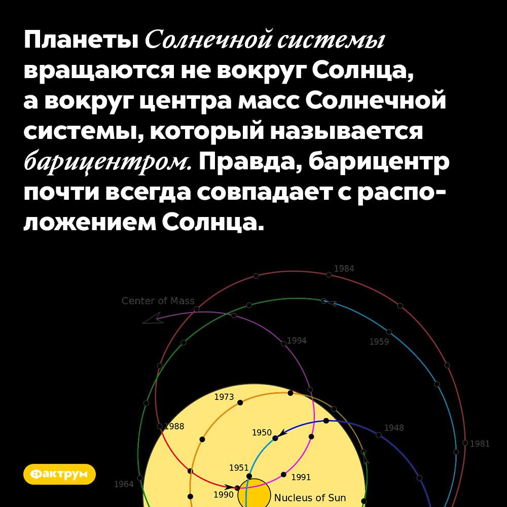 Планеты Солнечной системы вращаются не вокруг Солнца, а вокруг центра масс Солнечной системы, который называется барицентром. Правда, барицентр почти всегда совпадает с расположением Солнца.