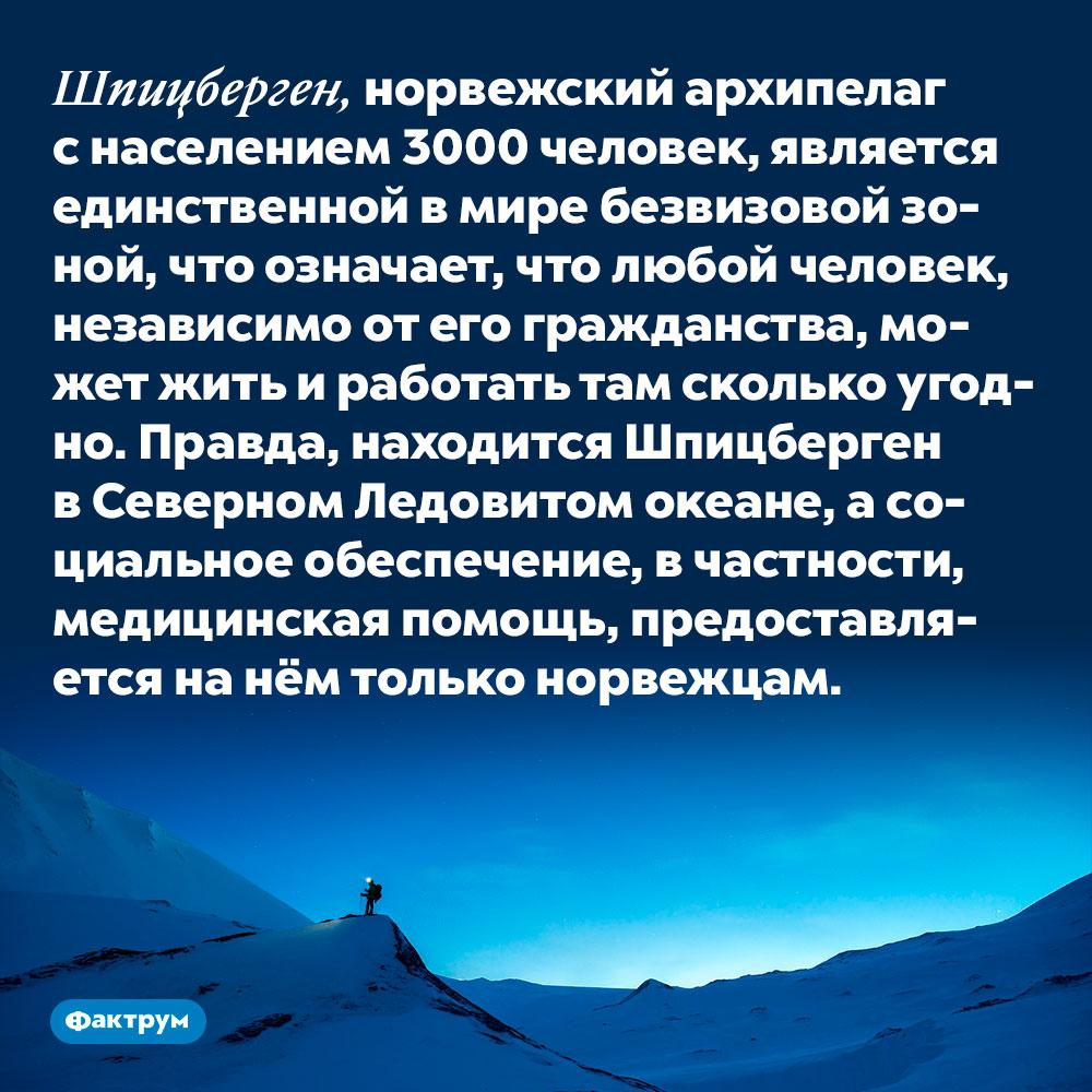 Шпицберген, норвежский архипелаг с населением 3000 человек, является единственной в мире безвизовой зоной. Это означает, что любой человек, независимо от его гражданства, может жить и работать там сколько угодно. Правда, находится Шпицберген в Северном Ледовитом океане, а социальное обеспечение, в частности, медицинская помощь, предоставляется на нём только норвежцам.