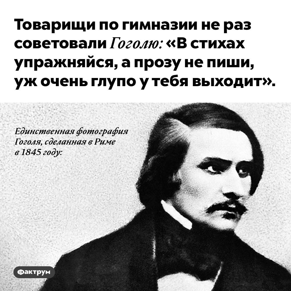 Товарищи по гимназии не раз советовали Гоголю: «В стихах упражняйся, а прозу не пиши, уж очень глупо у тебя выходит». Хорошо, что он не стал их слушать.