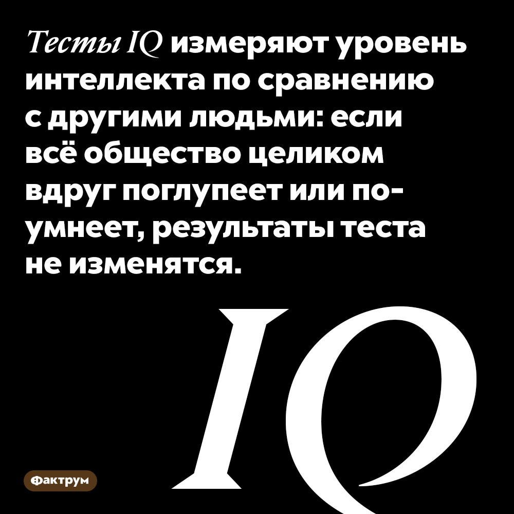 Тесты IQ измеряют уровень интеллекта по сравнению с другими людьми: если всё общество целиком вдруг поглупеет или поумнеет, результаты теста не изменятся.