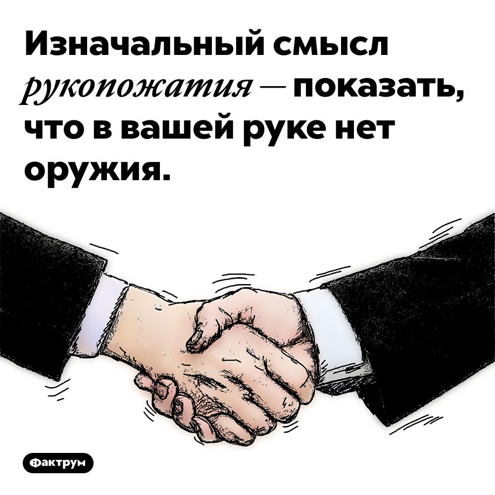 Изначальный смысл рукопожатия — показать, что в вашей руке нет оружия. И только со временем этот жест стал простым приветствием.