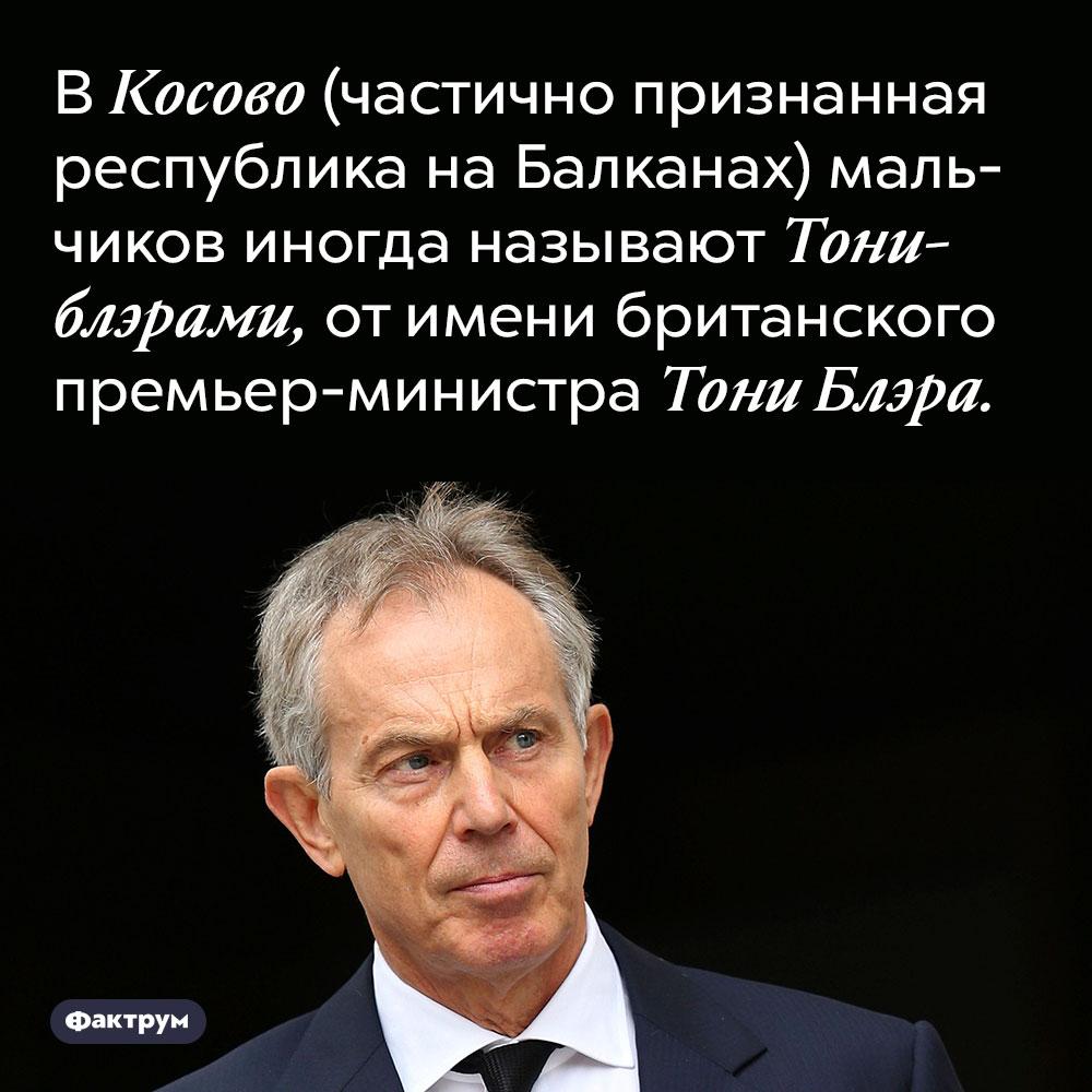 В Косово (частично признанная республика на Балканах) мальчиков иногда называют Тониблэрами, от имени британского премьер-министра Тони Блэра.