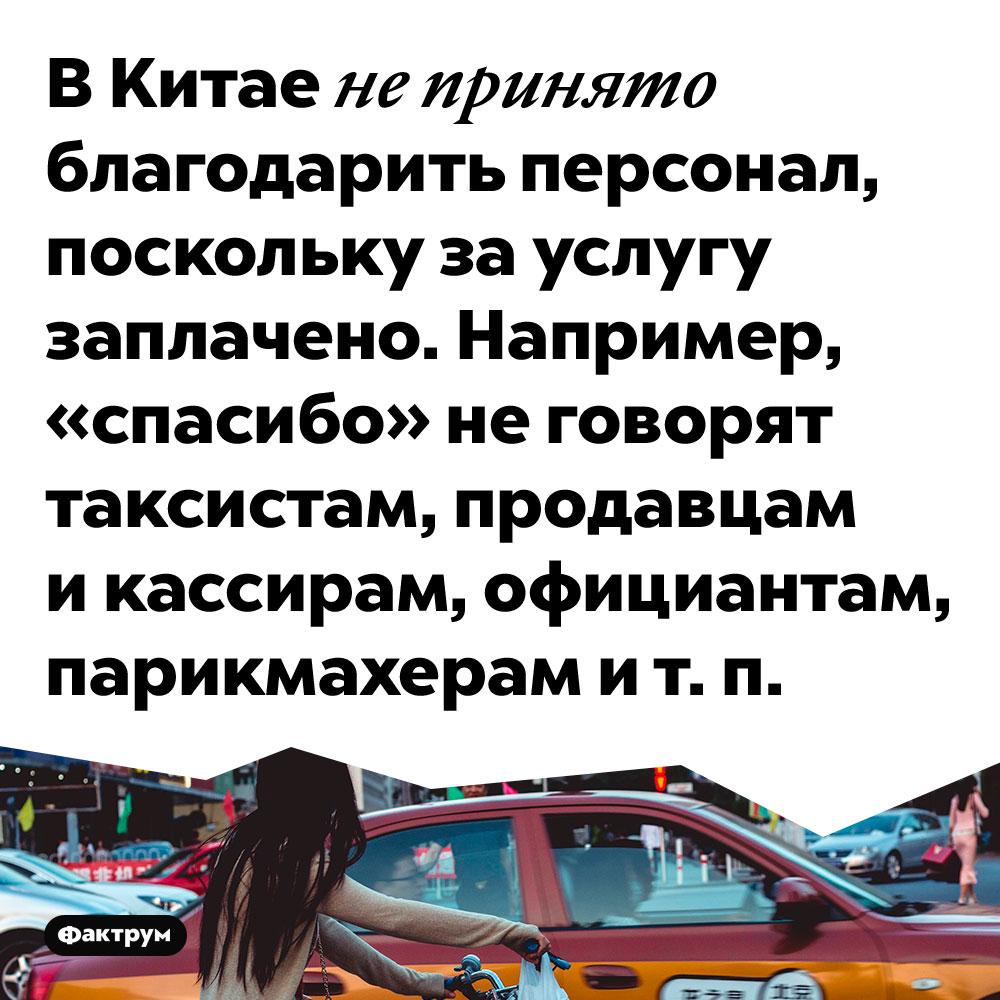 В Китае не принято благодарить персонал, поскольку за услугу заплачено. Например, «спасибо» не говорят таксистам, продавцам и кассирам, официантам, парикмахерам и т. п.