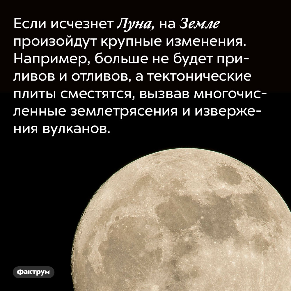 Если исчезнет Луна, на Земле произойдут крупные изменения. Например, больше не будет приливов и отливов, а тектонические плиты сместятся, вызвав многочисленные землетрясения и извержения вулканов.