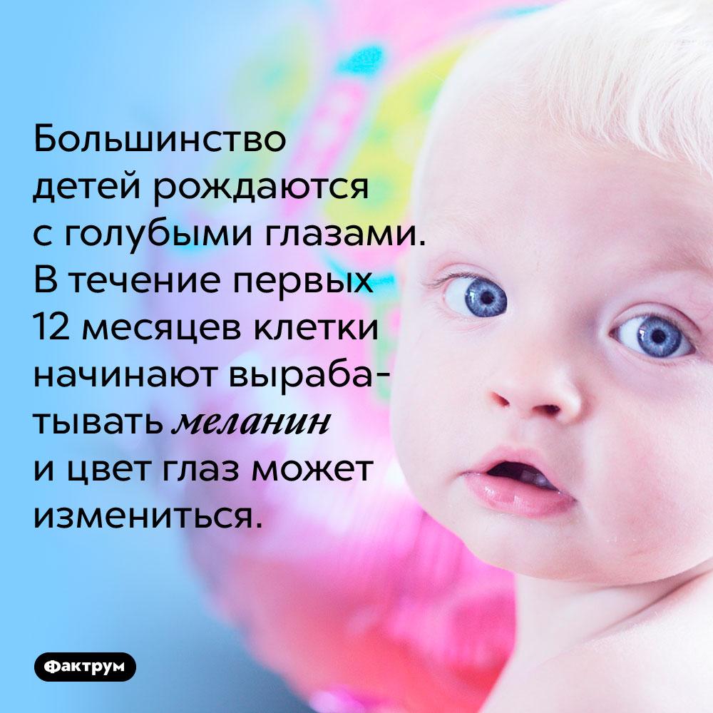 Большинство детей рождается с голубыми глазами. В течение первых 12 месяцев клетки начинают вырабатывать меланин и цвет глаз может измениться.