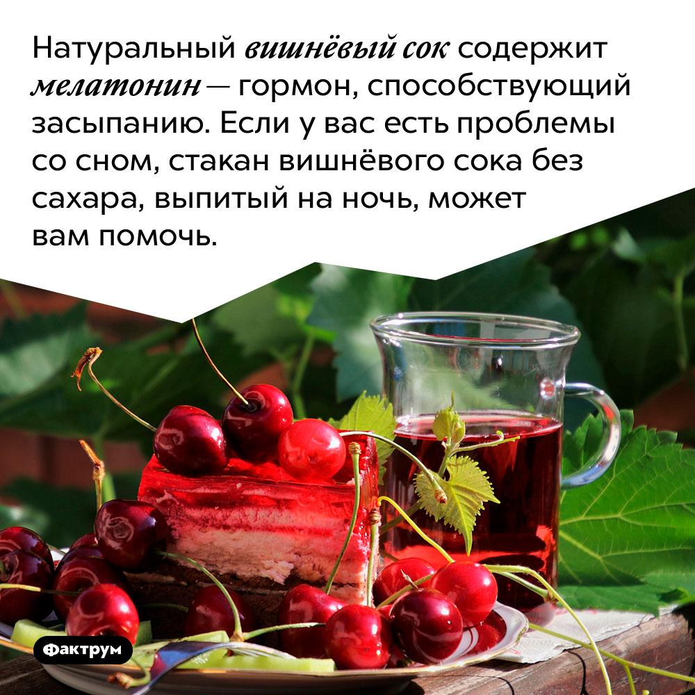 Натуральный вишнёвый сок содержит мелатонин — гормон, способствующий засыпанию. Если у вас есть проблемы со сном, стакан вишнёвого сока без сахара, выпитый на ночь, может вам помочь.