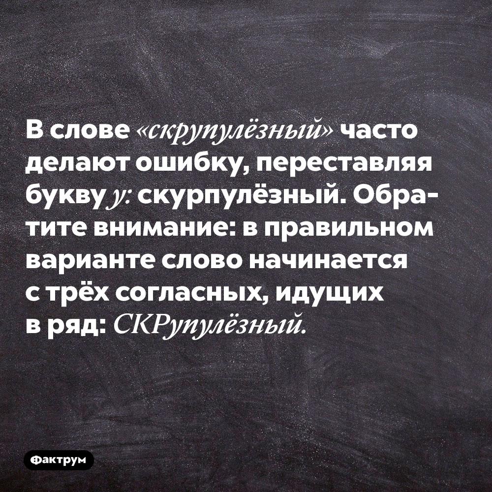 Вслове «скрупулёзный» часто делают ошибку, переставляя буквуу: скурпулёзный.  Обратите внимание: в правильном варианте слово начинается с трёх согласных, идущих в ряд: скрупулёзный.