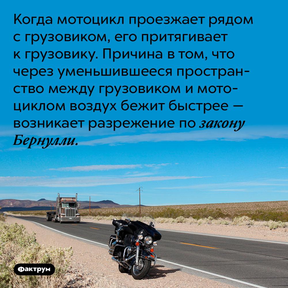 Когда мотоцикл проезжает рядом с грузовиком, его притягивает к грузовику. Причина в том, что через уменьшившееся пространство между грузовиком и мотоциклом воздух бежит быстрее — возникает разрежение по закону Бернулли.