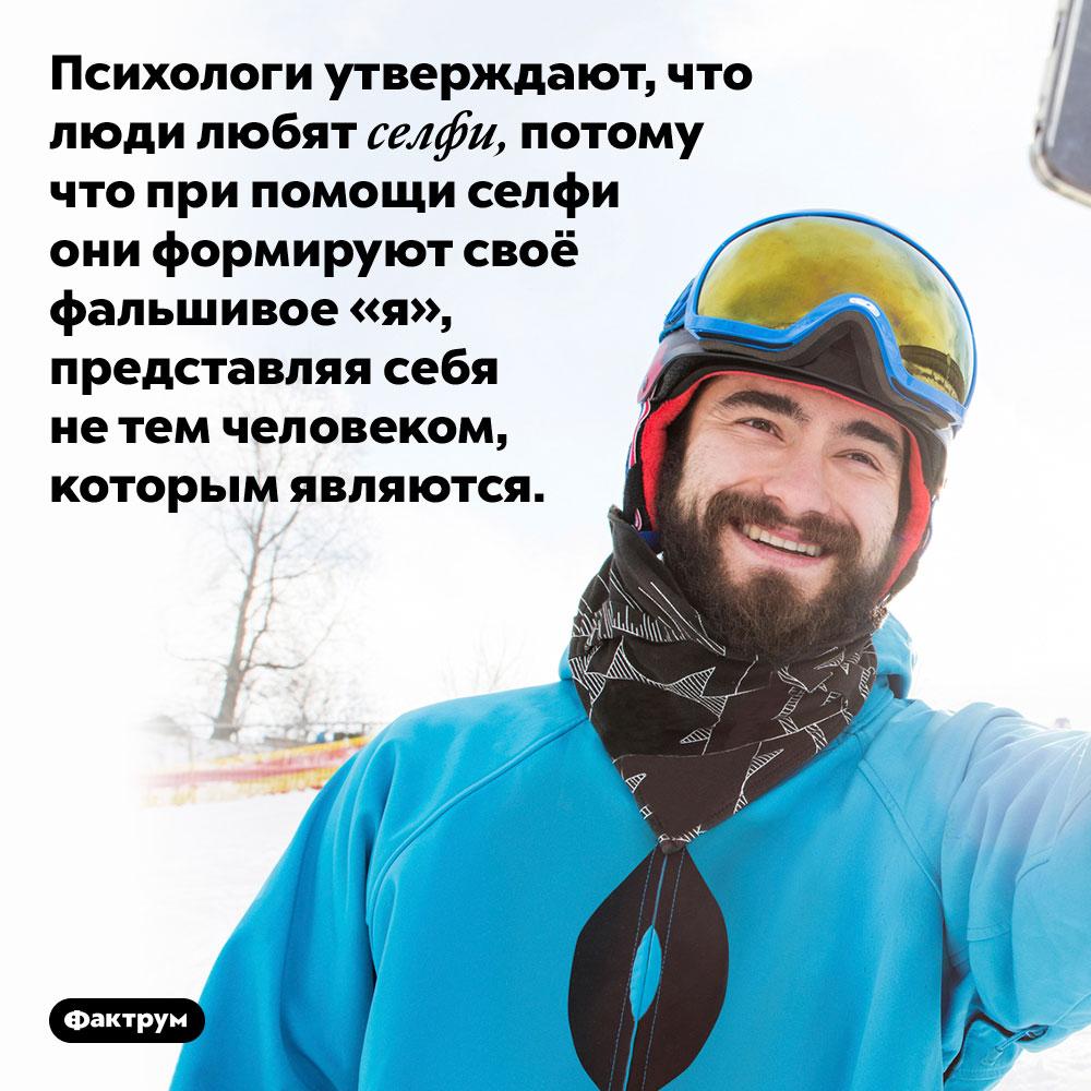 Психологи утверждают, что люди любят селфи, потому что при помощи селфи они формируют своё фальшивое «я», представляя себя не тем человеком, которым являются.