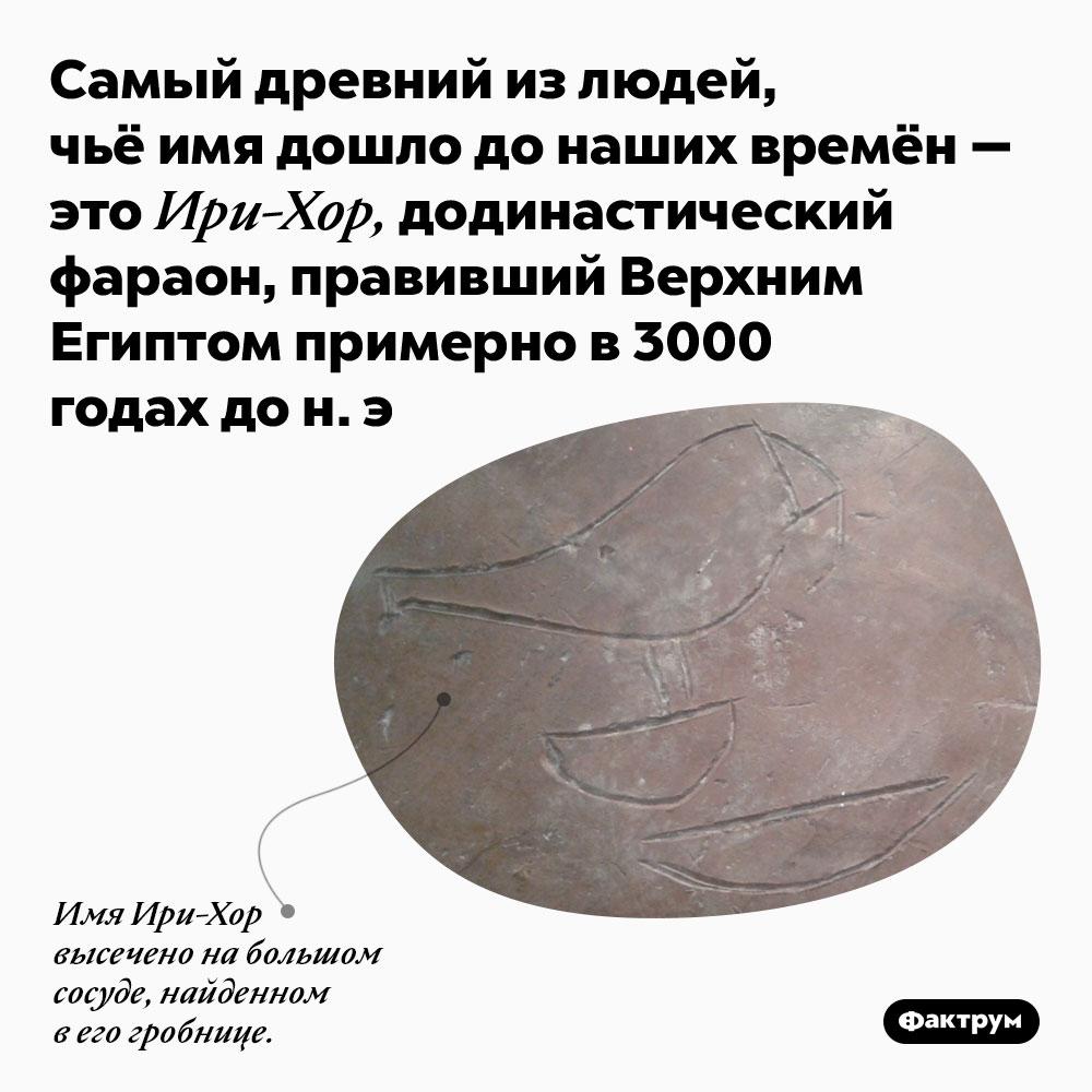 Самый древний из людей, чьё имя дошло до наших времён — это Ири-Хор, додинастический фараон, правивший Верхним Египтом примерно в 3000 годах до н. э..