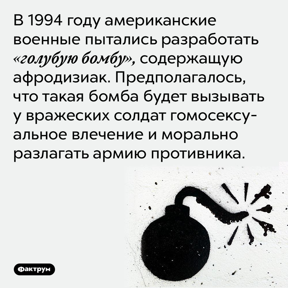 В 1994 году американские военные пытались разработать «голубую бомбу», содержащую афродизиак. Предполагалось, что такая бомба будет вызывать у вражеских солдат гомосексуальное влечение и морально разлагать армию противника.
