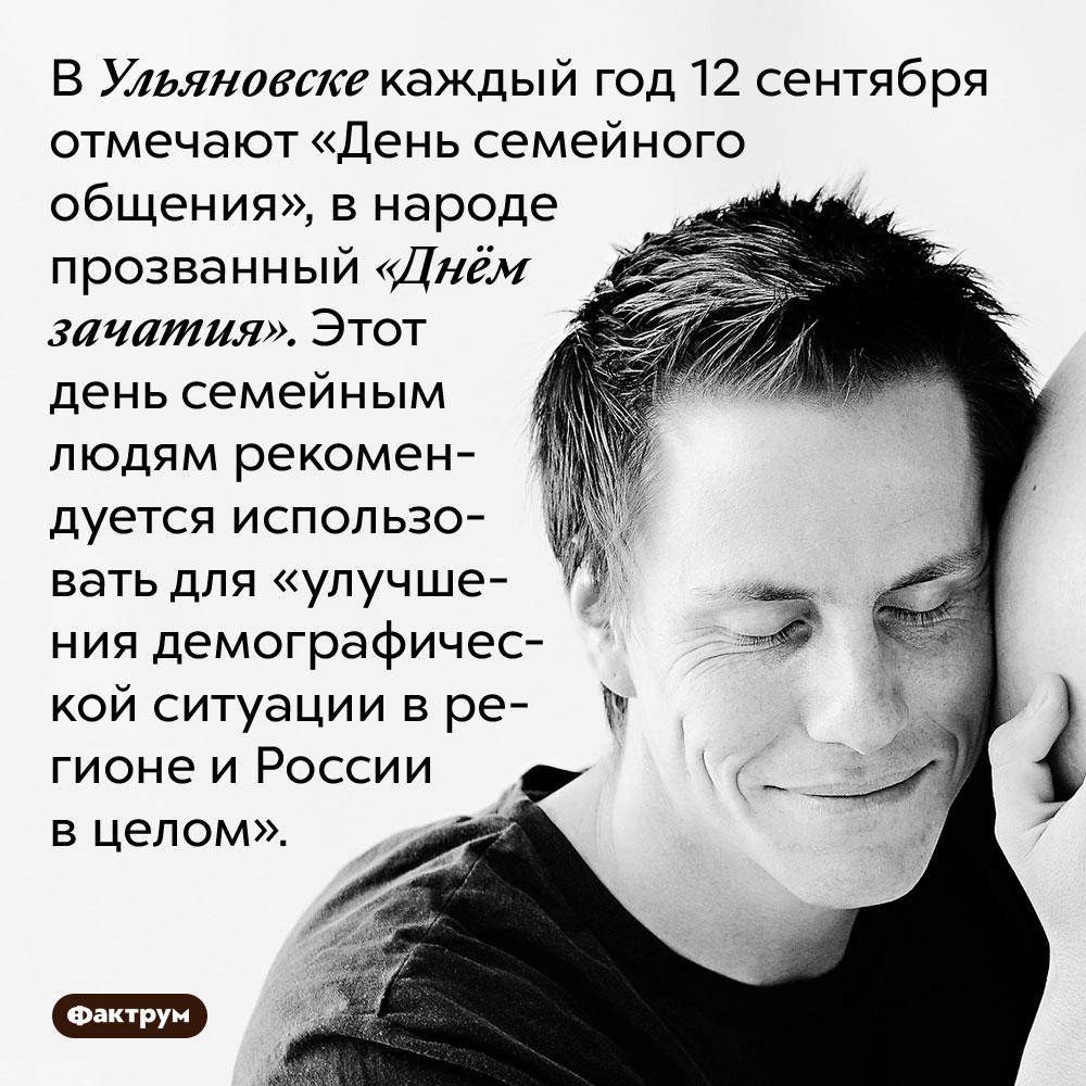 В Ульяновске каждый год 12 сентября отмечают «День семейного общения», в народе прозванный «Днём зачатия». Этот день семейным людям рекомендуется использовать для «улучшения демографической ситуации в регионе и России в целом».