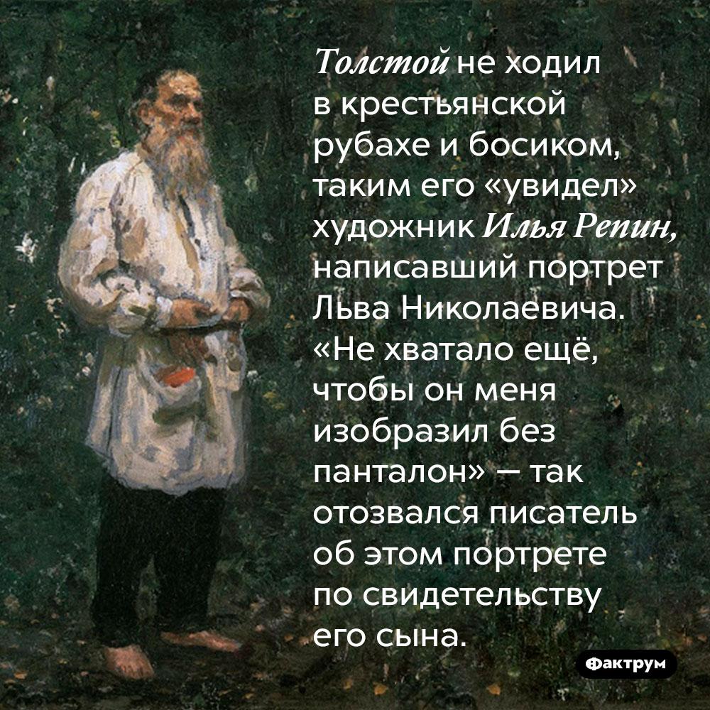 Толстой не ходил в крестьянской рубахе и босиком, таким его «увидел» художник Илья Репин, написавший портрет Льва Николаевича. «Не хватало ещё, чтобы он меня изобразил без панталон» — так отозвался писатель об этом портрете по свидетельству его сына.
