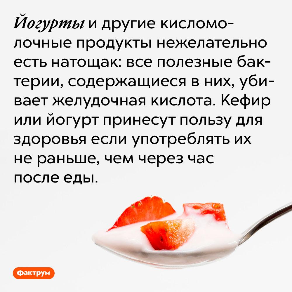 Йогурты и другие кисломолочные продукты нежелательно есть натощак. Все полезные бактерии, содержащиеся в них, убивает желудочная кислота. Кефир или йогурт принесут пользу для здоровья если употреблять их не раньше, чем через час после еды.