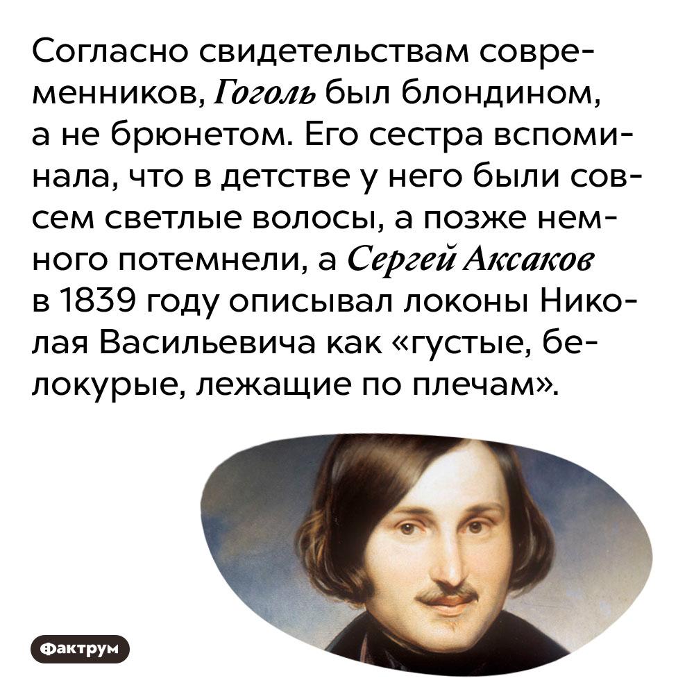 Согласно свидетельствам современников, Гоголь был блондином, а не брюнетом. Его сестра вспоминала, что в детстве у него были совсем светлые волосы, а позже немного потемнели, а Сергей Аксаков в 1839 году описывал локоны Николая Васильевича как «густые, белокурые, лежащие по плечам».