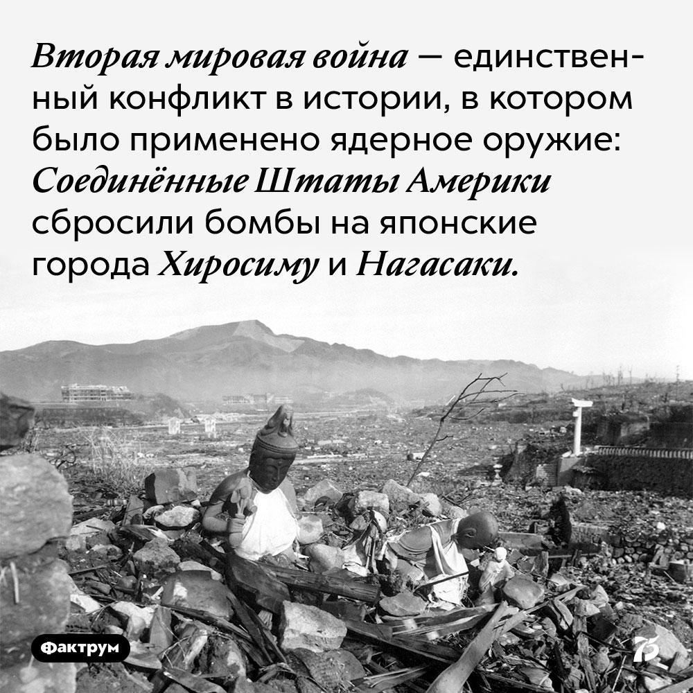 Вторая мировая война — единственный конфликт в истории, в котором было применено ядерное оружие. Соединённые Штаты Америки сбросили бомбы на японские города Хиросиму и Нагасаки.