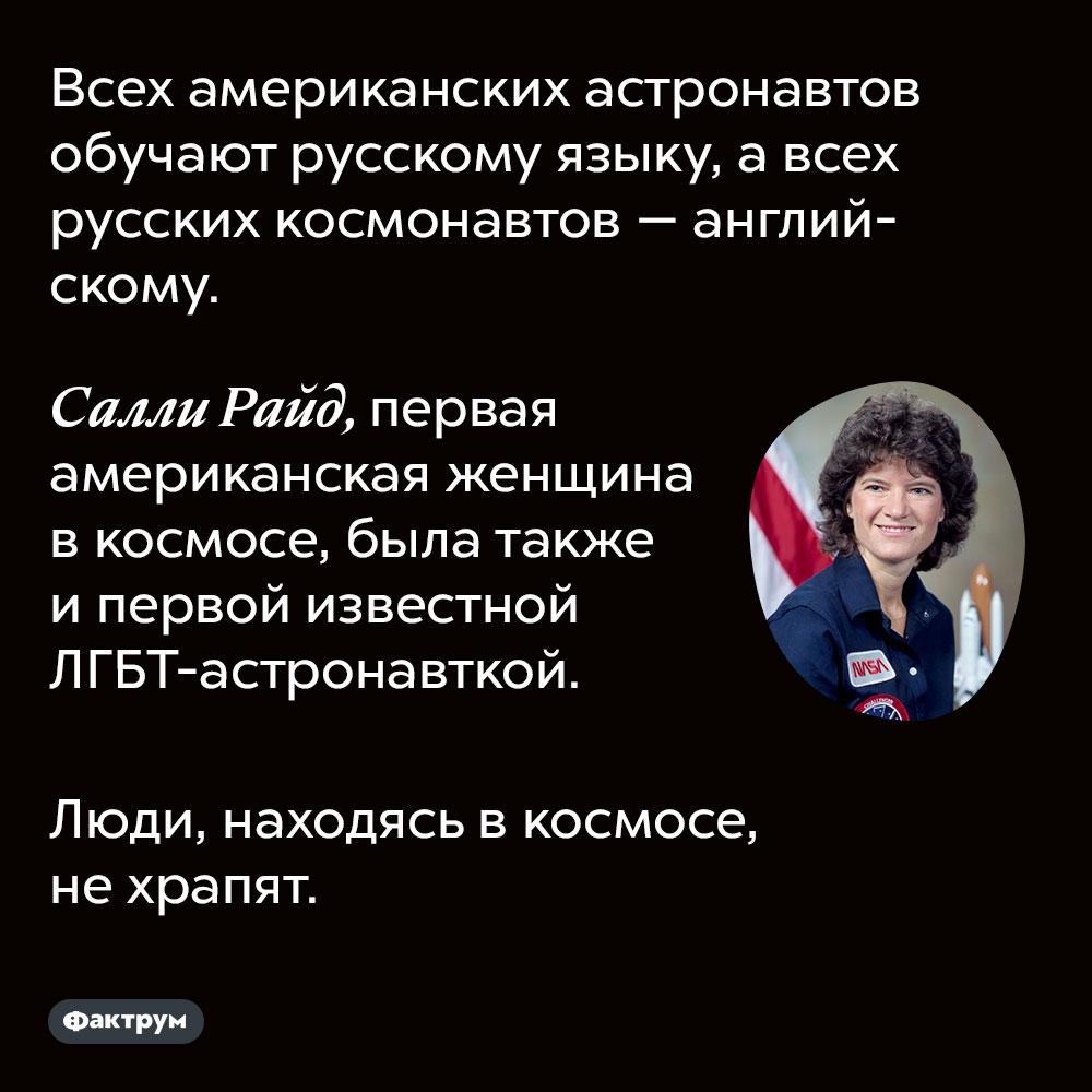 Всех американских астронавтов обучают русскому языку, а всех русских космонавтов — английскому. Люди, находясь в космосе, не храпят.  Салли Райд, первая американская женщина в космосе, была также и первой известной ЛГБТ-астронавткой.