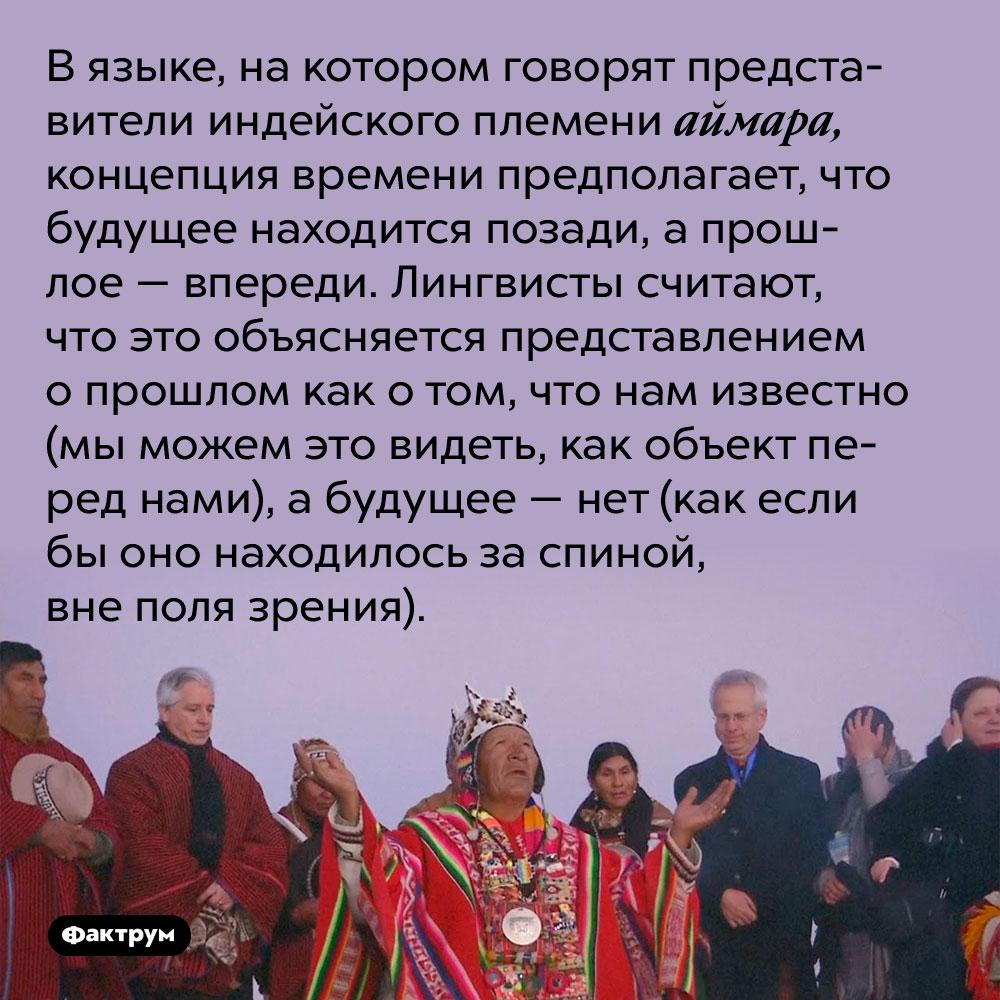 В языке, на котором говорят представители индейского племени аймара, концепция времени предполагает, что будущее находится позади, а прошлое — впереди. Лингвисты считают, что это объясняется представлением о прошлом как о том, что нам известно (мы можем это видеть, как объект перед нами), а будущее — нет (как если бы оно находилось за спиной, вне поля зрения).