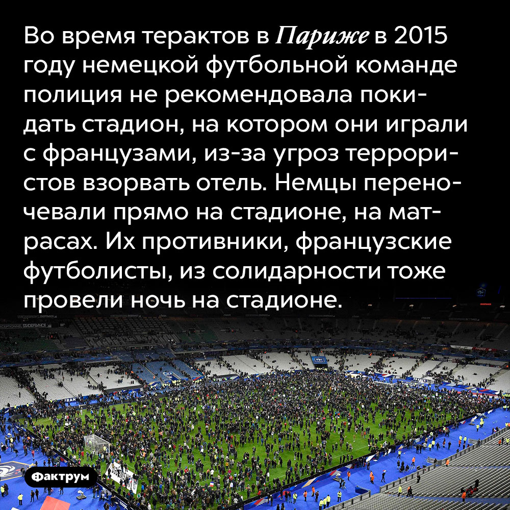 Во время терактов в Париже в 2015 году немецкой футбольной команде полиция не рекомендовала покидать стадион, на котором они играли с французами, из-за угроз террористов взорвать отель. Немцы переночевали прямо на стадионе, на матрасах. Их противники, французские футболисты, из солидарности тоже провели ночь на стадионе.