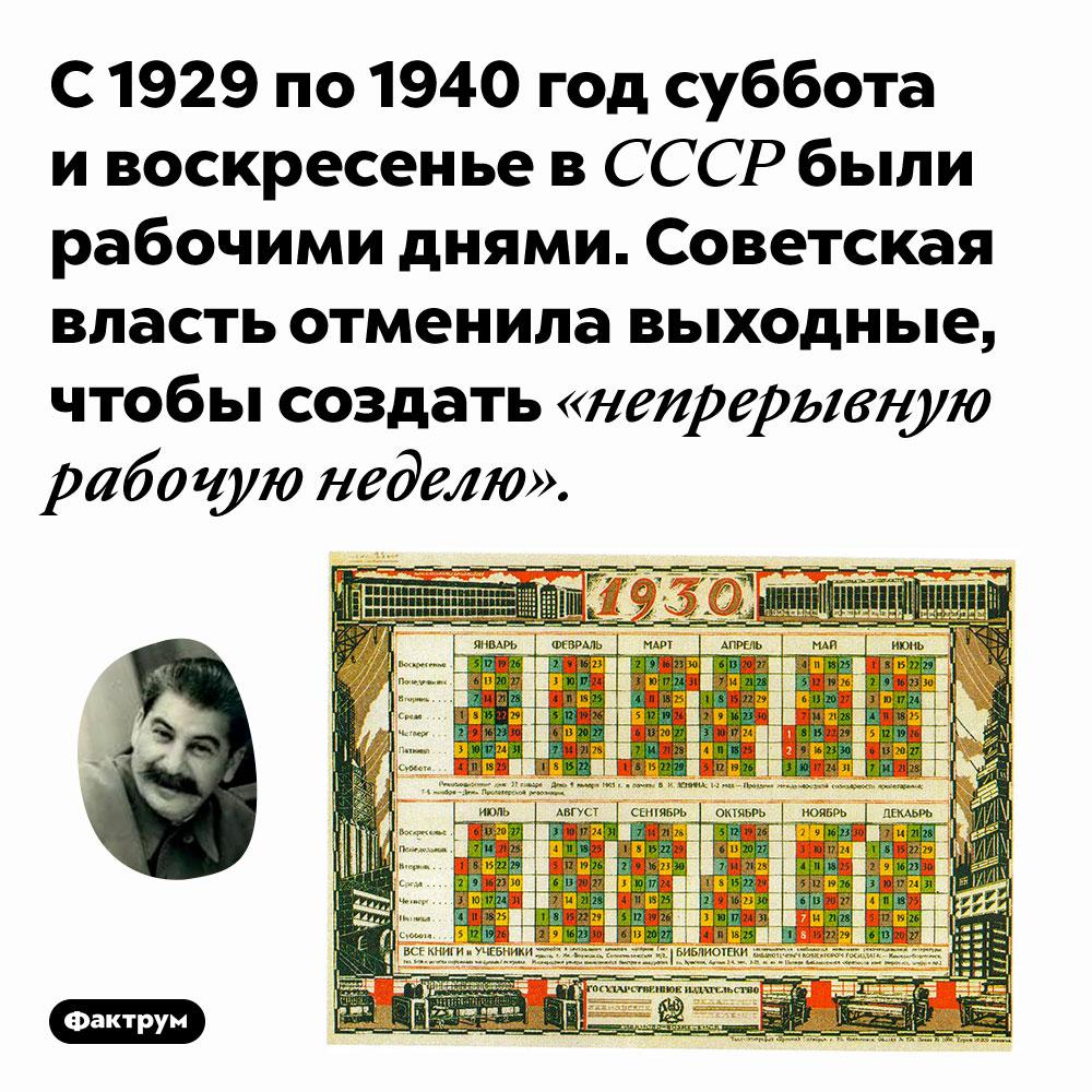 С 1929 по 1940 год суббота и воскресенье в СССР были рабочими днями. Советская власть отменила выходные, чтобы создать «непрерывную рабочую неделю».