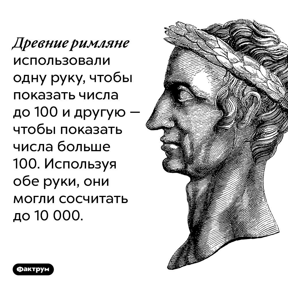 Древние римляне использовали одну руку, чтобы показать числа до 100 и другую — чтобы показать числа больше 100. Используя обе руки, они могли сосчитать до 10 000.