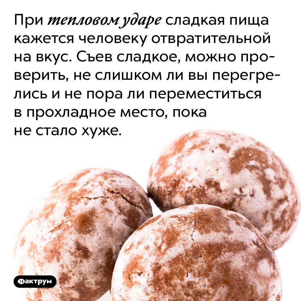 При тепловом ударе сладкая пища кажется человеку отвратительной на вкус. Съев сладкое, можно проверить, не слишком ли вы перегрелись и не пора ли переместиться в прохладное место, пока не стало хуже.