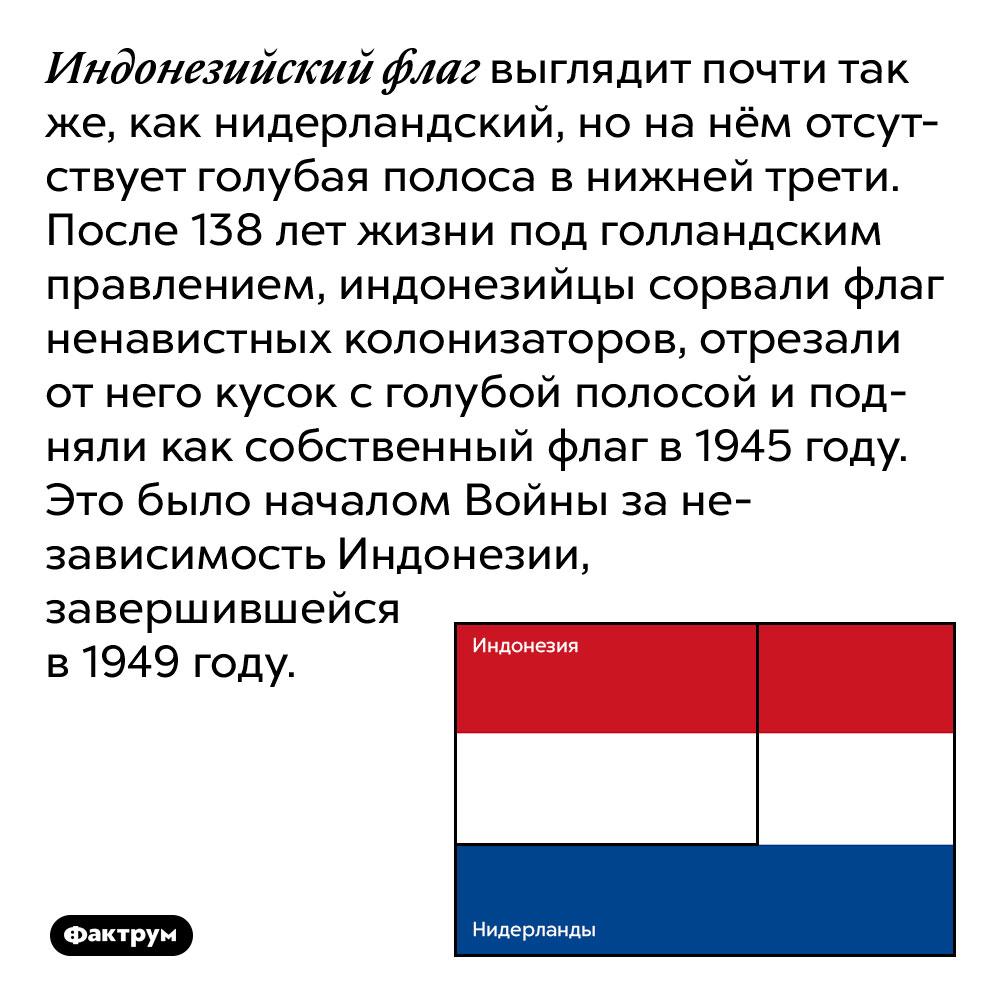 Индонезийский флаг выглядит почти так же, как нидерландский, но на нём отсутствует голубая полоса в нижней трети. После 138 лет жизни под голландским правлением, индонезийцы сорвали флаг ненавистных колонизаторов, отрезали от него кусок с голубой полосой и подняли как собственный флаг в 1945 году. Это было началом Войны за независимость Индонезии, завершившейся в 1949 году.