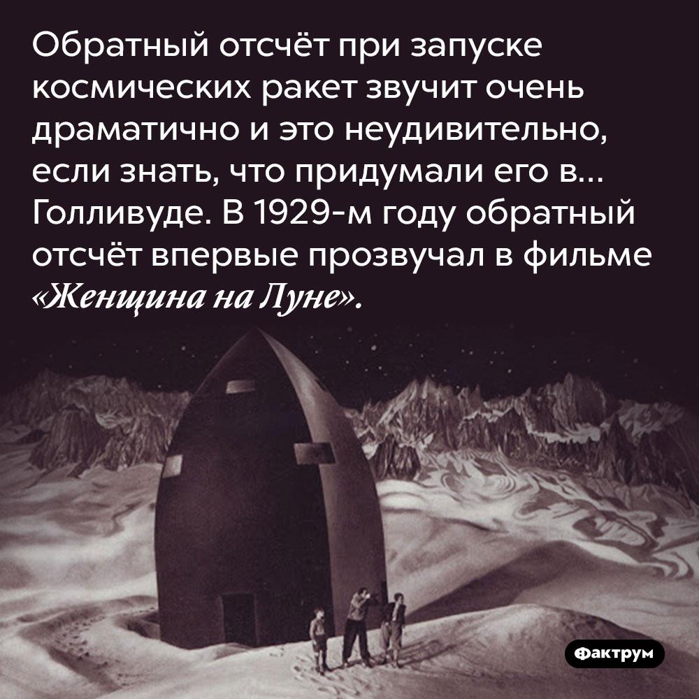 Обратный отсчёт при запуске космических ракет звучит очень драматично и это неудивительно, если знать, что придумали его в… Голливуде. В 1929-м году обратный отсчёт впервые прозвучал в фильме «Женщина на Луне».