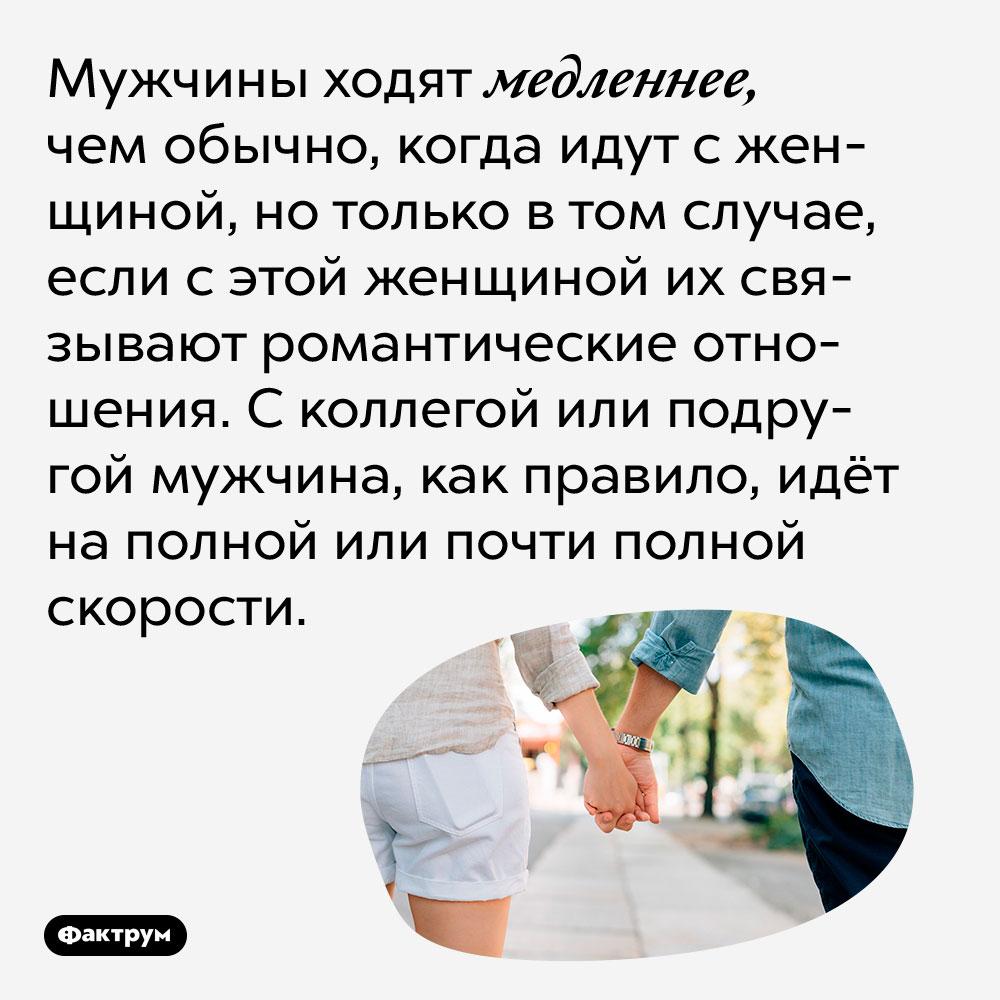 Мужчины ходят медленнее, чем обычно, когда идут с женщиной, но только в том случае, если с этой женщиной их связывают романтические отношения. С коллегой или подругой мужчина, как правило, идёт на полной или почти полной скорости.