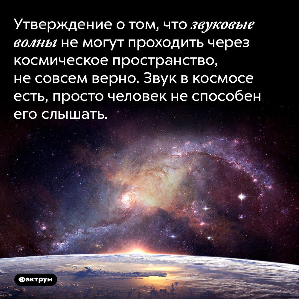 Утверждение о том, что звуковые волны не могут проходить через космическое пространство, не совсем верно. Звук в космосе есть, просто человек не способен его слышать.