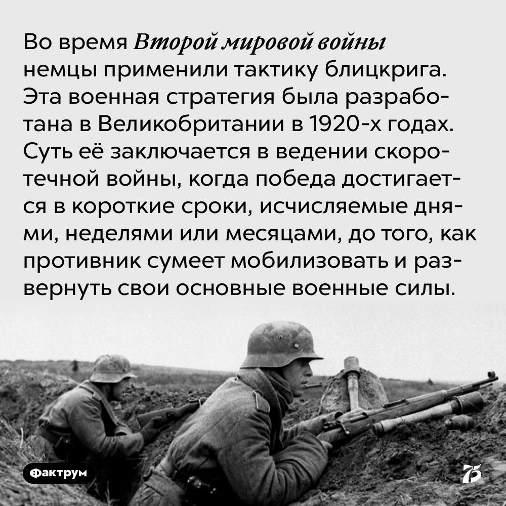 Во время Второй мировой войны немцы применили тактику блицкрига. Эта военная стратегия была разработана в Великобритании в 1920-х годах. Суть её заключается в ведении скоротечной войны, когда победа достигается в короткие сроки, исчисляемые днями, неделями или месяцами, до того, как противник сумеет мобилизовать и развернуть свои основные военные силы.