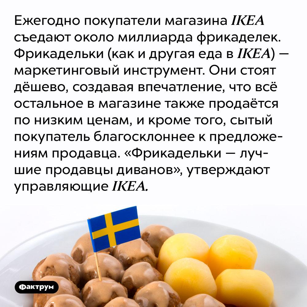 Ежегодно покупатели магазина IKEA съедают около миллиарда фрикаделек. Фрикадельки (как и другая еда в IKEA) — маркетинговый инструмент. Они стоят дёшево, создавая впечатление, что всё остальное в магазине также продаётся по низким ценам, и кроме того, сытый покупатель благосклоннее к предложениям продавца. «Фрикадельки — лучшие продавцы диванов», утверждают управляющие IKEA.