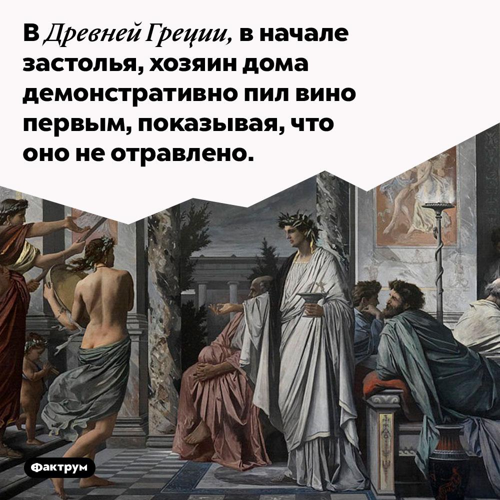 В Древней Греции, в начале застолья, хозяин дома демонстративно пил вино первым, таким образом показывая что оно не отравлено.