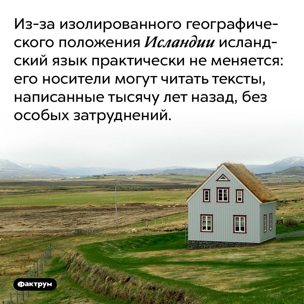Из-за изолированного географического положения Исландии исландский язык практически не меняется. Его носители могут читать тексты, написанные тысячу лет назад, без особых затруднений.