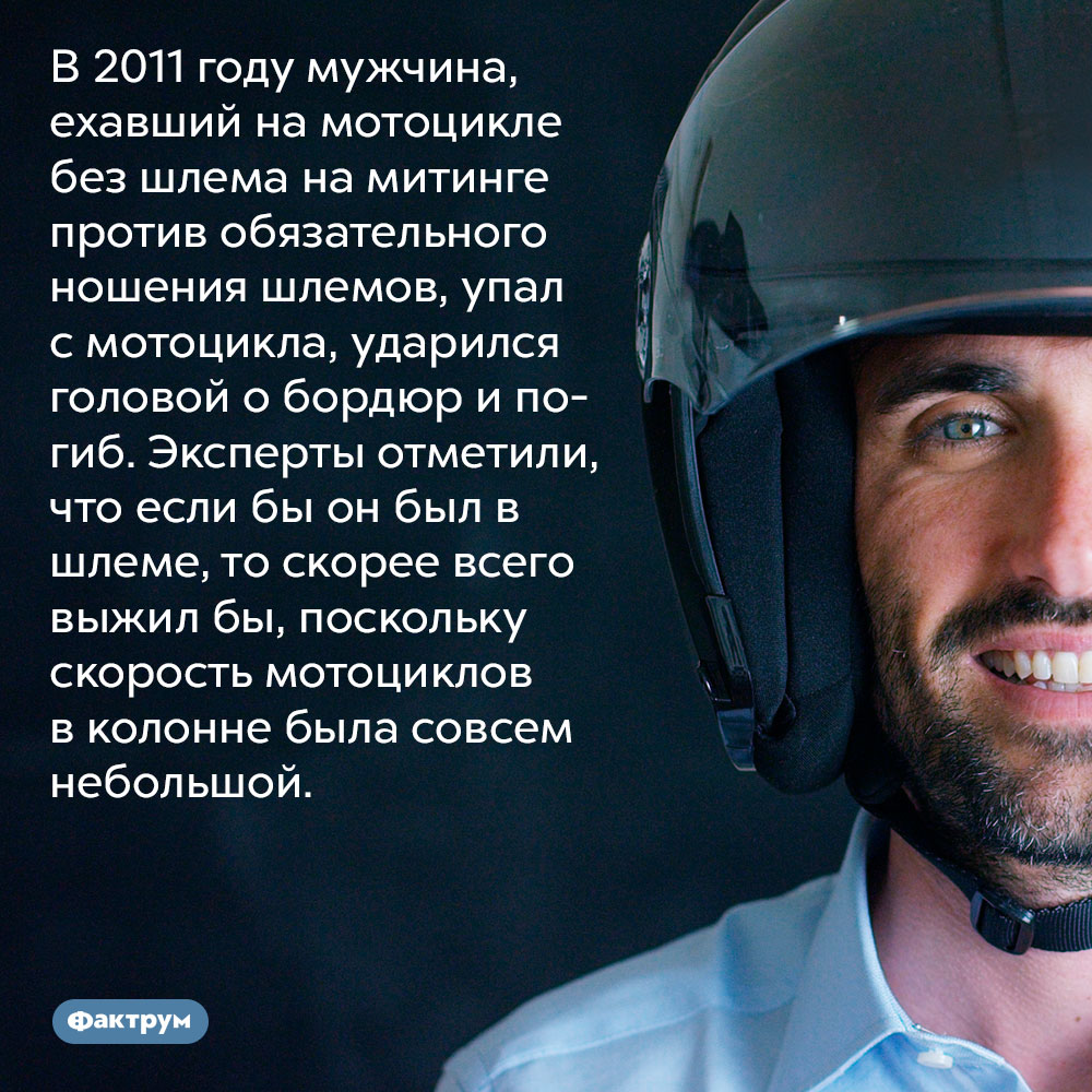 В 2011 году мужчина, ехавший на мотоцикле без шлема на митинге против обязательного ношения шлемов, упал с мотоцикла, ударился головой о бордюр и погиб. Эксперты отметили, что если бы он был в шлеме, то скорее всего выжил бы, поскольку скорость мотоциклов в колонне была совсем небольшой.
