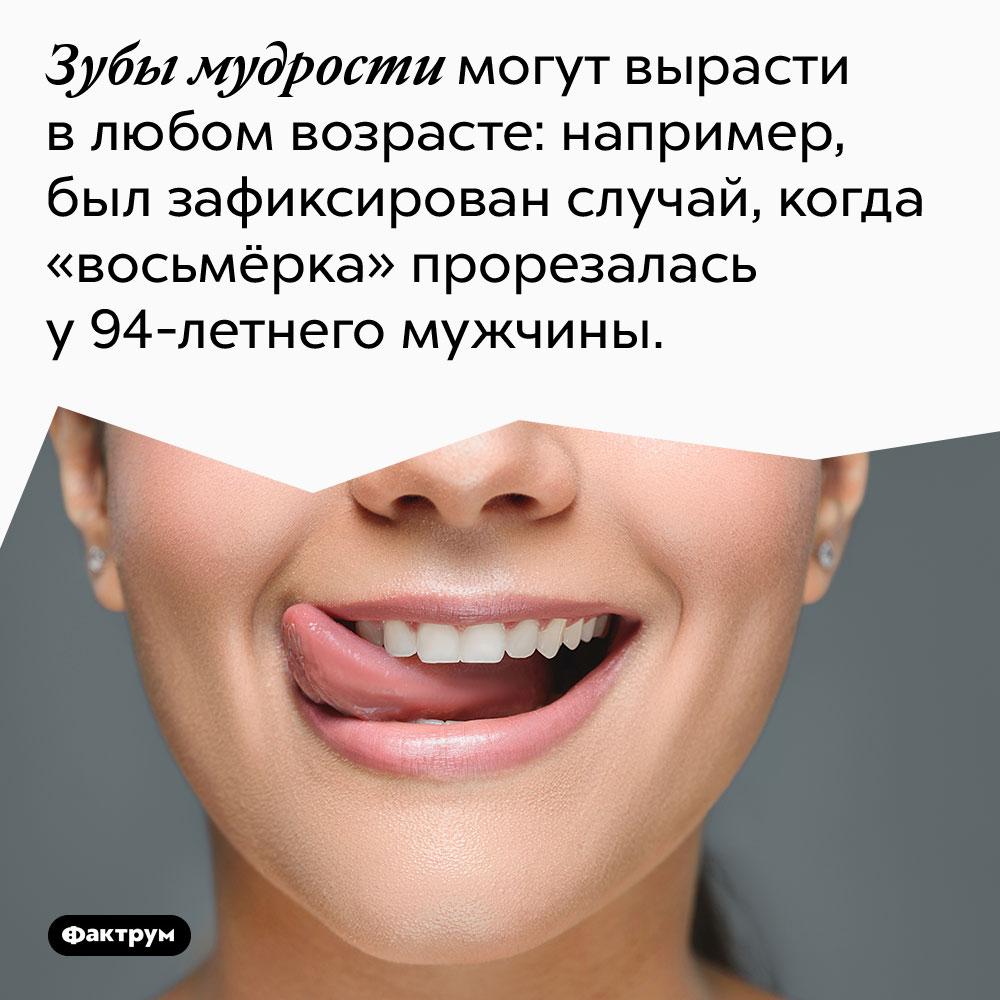 Зубы мудрости могут вырасти в любом возрасте: например, был зафиксирован случай, когда «восьмёрка» прорезалась у 94-летнего мужчины.