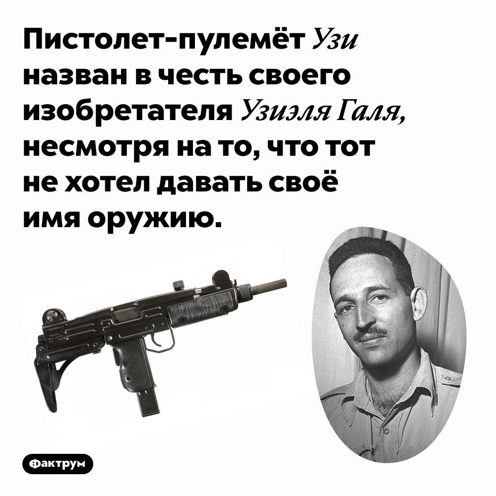 Пистолет-пулемёт Узи назван в честь своего изобретателя Узиэля Галя, несмотря на то, что тот не хотел давать своё имя оружию.
