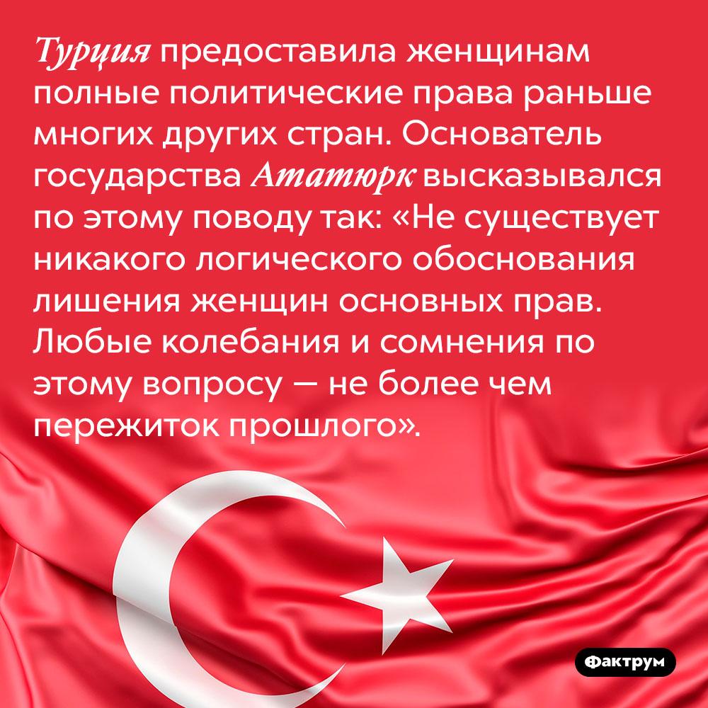 Турция предоставила женщинам полные политические права раньше многих других стран. Основатель государства Ататюрк высказывался по этому поводу так: «Не существует никакого логического обоснования лишения женщин основных прав. Любые колебания и сомнения по этому вопросу — не более чем пережиток прошлого».