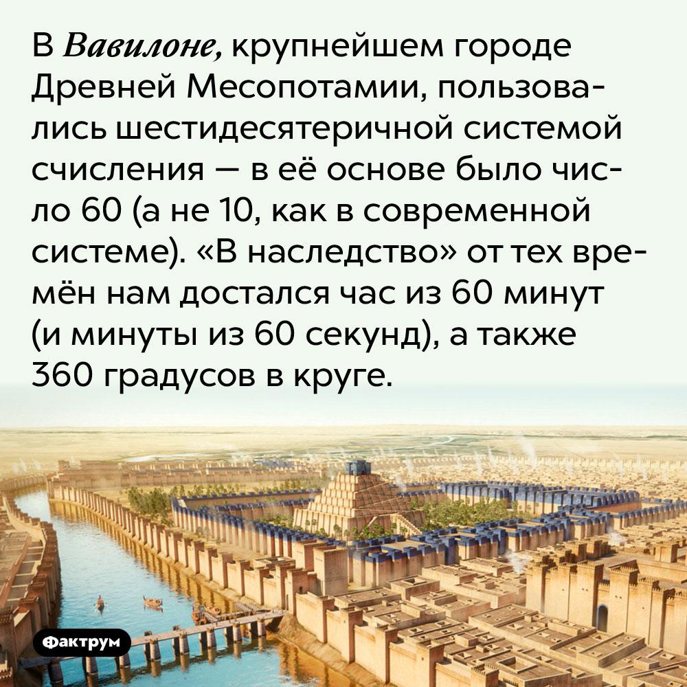 В Вавилоне, крупнейшем городе Древней Месопотамии, пользовались шестидесятеричной системой счисления — в её основе было число 60 (а не 10, как в современной системе). «В наследство» от тех времён нам достался час из 60 минут (и минуты из 60 секунд), а также 360 градусов в круге.