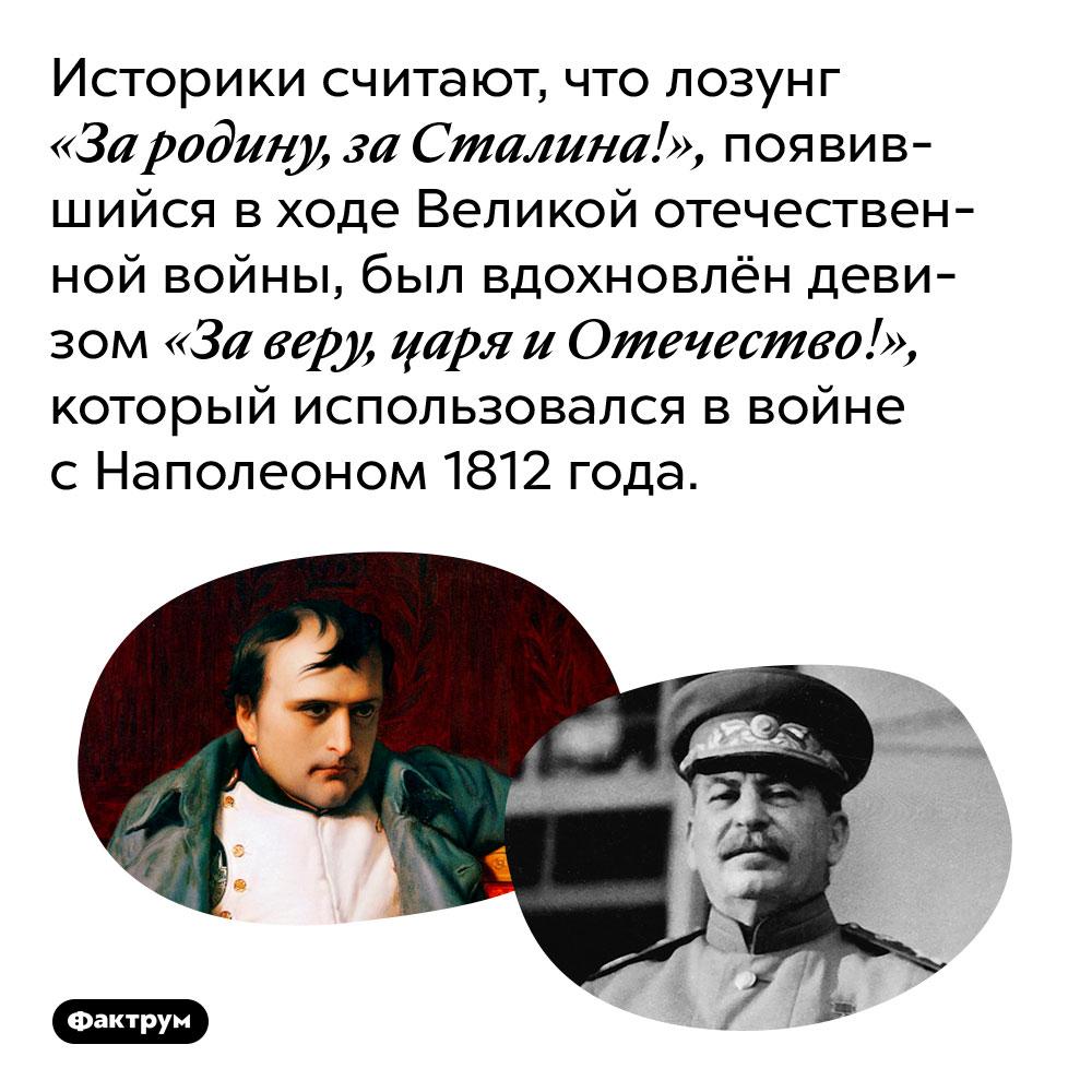 Историки считают, что лозунг «За родину, за Сталина!», появившийся в ходе Великой отечественной войны, был вдохновлён девизом «За веру, царя и Отечество!», который использовался в войне с Наполеоном 1812 года.