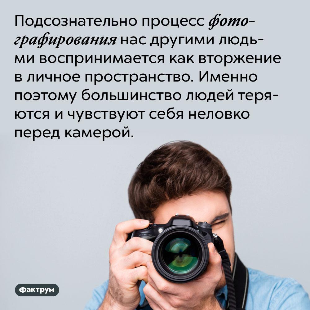 Подсознательно процесс фотографирования нас другими людьми воспринимается как вторжение в личное пространство. Именно поэтому большинство людей теряются и чувствуют себя неловко перед камерой.