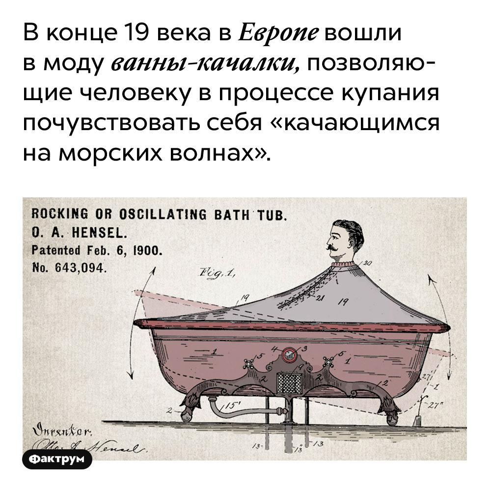 В конце 19 века в Европе вошли в моду ванны-качалки, позволяющие человеку в процессе купания почувствовать себя «качающимся на морских волнах».