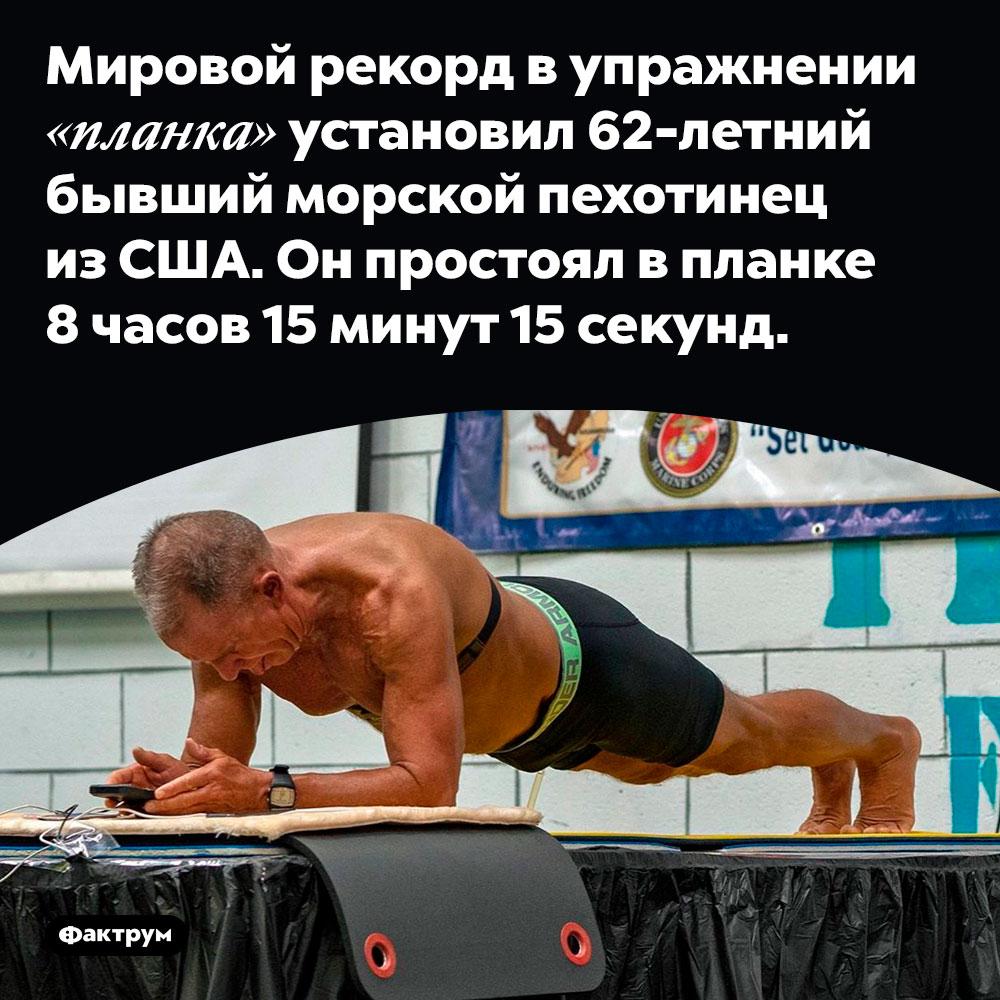 Мировой рекорд в упражнении «планка» установил 62-летний бывший морской пехотинец из США. Он простоял в планке 8 часов 15 минут 15 секунд.
